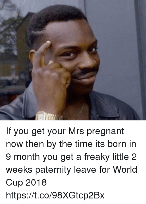 Paternity: If you get your Mrs pregnant now then by the time its born in 9 month you get a freaky little 2 weeks paternity leave for World Cup 2018 https://t.co/98XGtcp2Bx