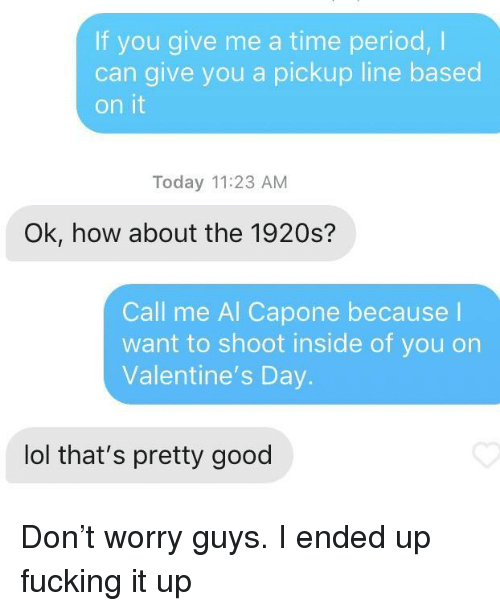 Time Period: If you give me a time period,I  can give you a pickup line based  on it  Today 11:23 AM  Ok, how about the 1920s?  Call me Al Capone because l  want to shoot inside of you on  Valentine's Day.  lol that's pretty good Don't worry guys. I ended up fucking it up