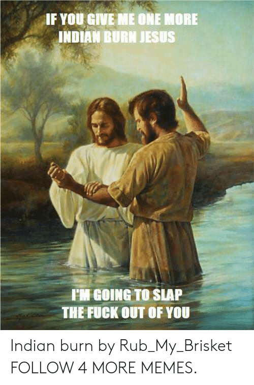 Rub My: IF YOU GIVE ME ONE MORE  INDIAN BURN JESUS  FM GOING TO SLAP  THE FUCK OUT OF YOU Indian burn by Rub_My_Brisket FOLLOW 4 MORE MEMES.