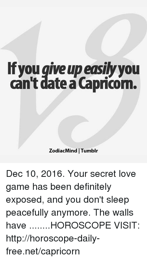 love game: If you give up easily you  can't date a Capricom.  ZodiacMind Tumblr Dec 10, 2016. Your secret love game has been definitely exposed, and you don't sleep peacefully anymore. The walls have  ........HOROSCOPE VISIT: http://horoscope-daily-free.net/capricorn
