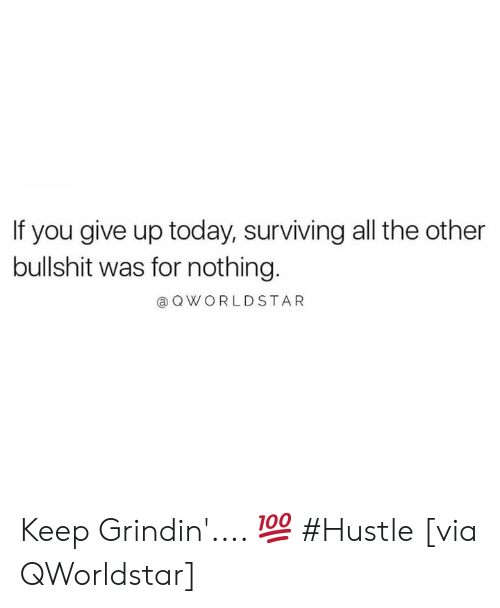 Today, Bullshit, and Grindin: If you give up today, surviving all the other  bullshit was for nothing.  @ OWORLDSTAR Keep Grindin'.... 💯 #Hustle [via QWorldstar]