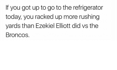 racked: If you got up to go to the refrigerator  today, you racked up more rushing  yards than Ezekiel Elliott did vs the  Broncos.