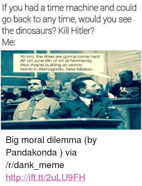 """normandy: If you had a time machine and could  go back to any time, would you see  the dinosaurs? Kill Hitler?  Yo bro, the Allies are gonna come hard  AF on June 6th of 44 at Normandy.  Also they're building an atomic  bornb in Alamogordo, New Mexico.  MISAIS <p>Big moral dilemma (by Pandakonda ) via /r/dank_meme <a href=""""http://ift.tt/2uLU9FH"""">http://ift.tt/2uLU9FH</a></p>"""