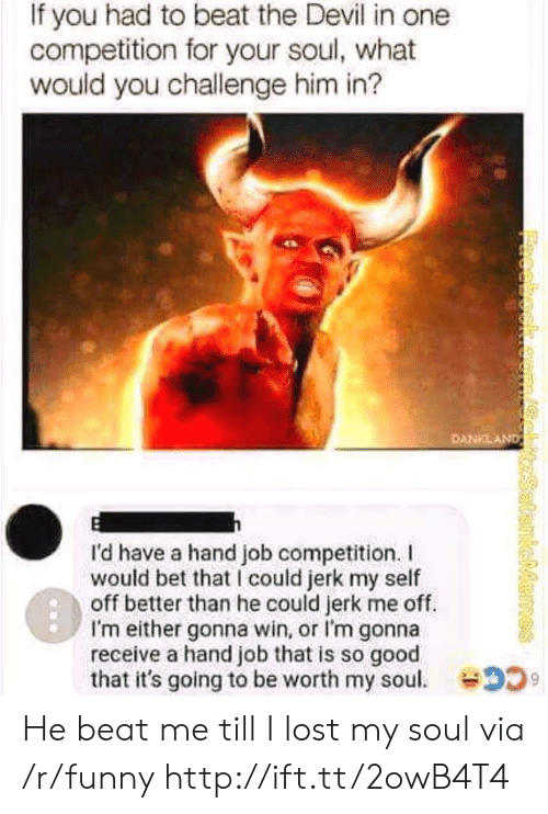 Funny, Lost, and Devil: If you had to beat the Devil in one  competition for your soul, what  would you challenge him in?  I'd have a hand job competition.  would bet that I could jerk my self  off better than he could jerk me off.  I'm either gonna win, or I'm gonna  receive a hand job that is so good  that it's going to be worth my sou. 2 He beat me till I lost my soul via /r/funny http://ift.tt/2owB4T4