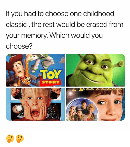 Choose One, Memes, and Toy Story: If you had to choose one childhood  classic,the rest would be erased from  your memory. Which would you  choose?  TOY  STORY 🤔🤔