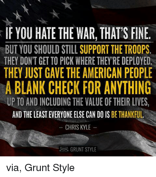 the troop: IF YOU HATE THE WAR, THAT'S FINE.  BUT YOU SHOULD STILL SUPPORT THE TROOPS  THEY DON'T GET TO PICK WHERE THEY RE DEPLOYED.  THEY JUST GAVE THE AMERICAN PEOPLE  A BLANK CHECK FOR ANYTHING  UP TO AND INCLUDING THE VALUE OF THEIR LIVES,  AND THE LEAST EVERYONE ELSECAN DO IS BETHANKFUL  CHRIS KYLE  GRUNT STYLE via, Grunt Style