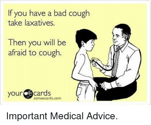 your ecards someecards com: If you have a bad cough  take laxatives.  Then you will be  afraid to cough.  your ecards  someecards.com <p>Important Medical Advice.</p>