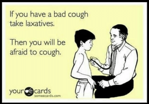 your ecards: If you have a bad cough  take laxatives.  Then you will be  afraid to cough.  your ecards  someecards.com
