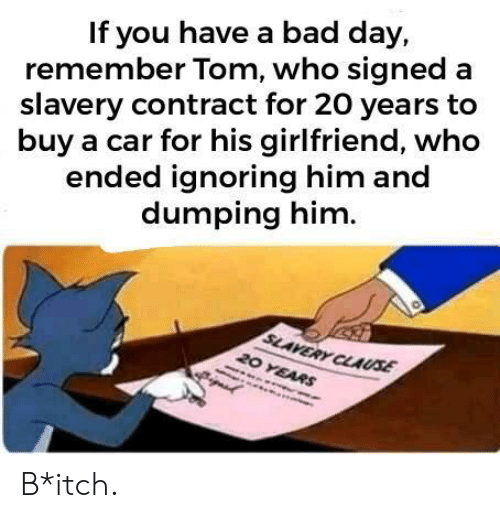 dumping: If you have a bad day,  remember Tom, who signed a  slavery contract for 20 years to  buy a car for his girlfriend, who  ended ignoring him and  dumping him  SLAVERY CLAUSE  20 YEARS B*itch.