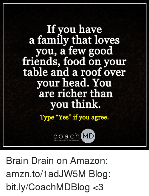 """brain drain: If you have  a family that loves  you, a few good  friends, food on your  table and a roof over  your head. You  are richer than  you think.  Type """"Yes"""" if you agree  Coach  MD  DR. CHARLES F. GLASSMAN Brain Drain on Amazon: amzn.to/1adJW5M Blog: bit.ly/CoachMDBlog  <3"""