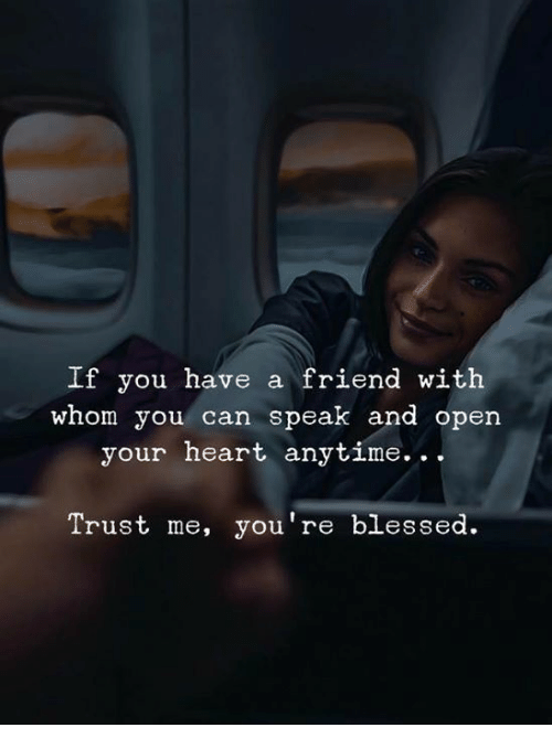 Open Your Heart: If you have a friend with  whom you can speak and open  your heart anytime.. .  Trust me, you're blessed.