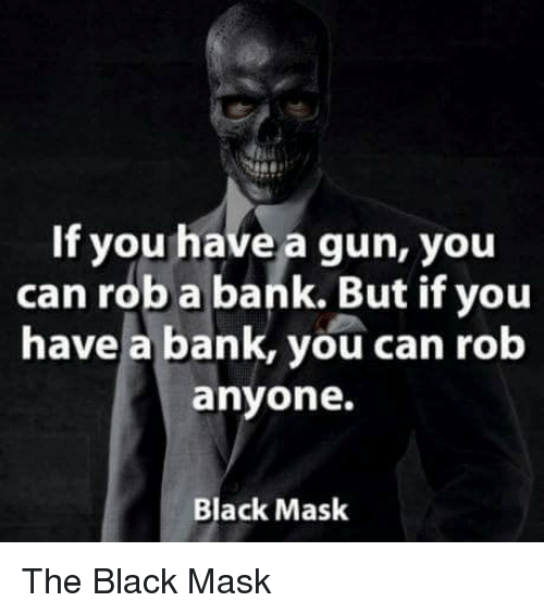 Guns, Bank, and Banks: If you have a gun, you  can rob a bank. But if you  have a bank, you can rob  anyone.  Black Mask The Black Mask
