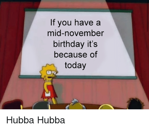 Birthday, Today, and Dank Memes: If you have a  mid-november  birthday its  because of  today