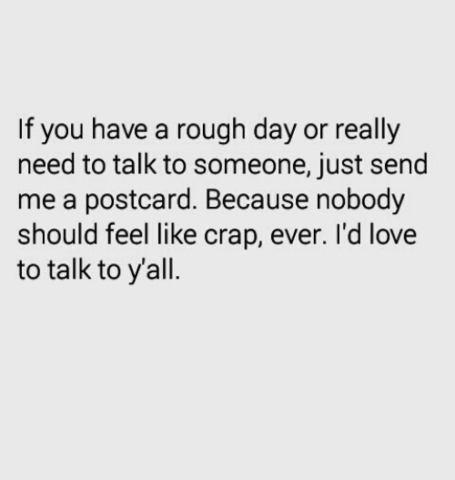 Love, Rough, and Day: If you have a rough day or really  need to talk to someone, just send  me a postcard. Because nobody  should feel like crap, ever. I'd love  to talk to yall.