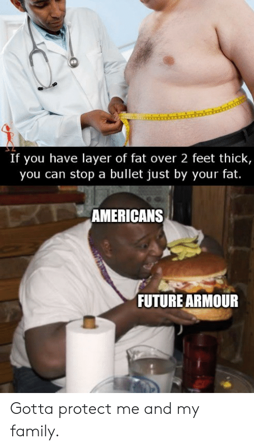 Me And My: If you have layer of fat over 2 feet thick,  you can stop a bullet just by your fat.  TAMERICANS  FUTURE ARMOUR Gotta protect me and my family.