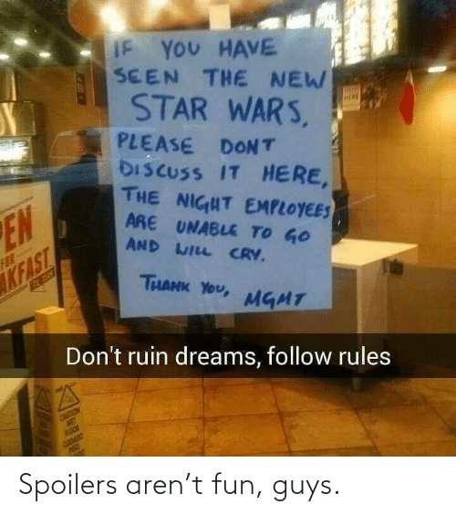 Ruin: IF YOU HAVE  SEEN THE NEW  STAR WARS,  PLEASE DONT  DISCUSS IT HERE,  THE NIGHT EMPLOYEES  ARE UNABLE TO GO  EN  AND WILL CRV.  FOR  KFAST  THANK YOU,  MGMT  Don't ruin dreams, follow rules  CAUTION  WE  ROOR  CDADO  PISO Spoilers aren't fun, guys.