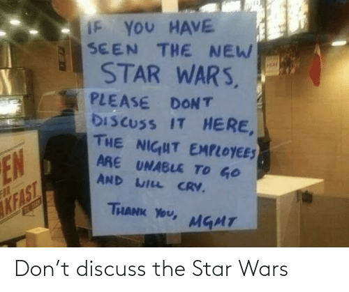 Crv: IF YOU HAVE  SEEN THE NEW  STAR WARS,  PLEASE DONT  DISCUSS IT HERE,  THE NIGHT EMPLOYEES  ARE UNABLE TO GO  AND WILL CRV.  NE  FAR  KFAST  THANK YOU,  ENTECD  MGMT Don't discuss the Star Wars