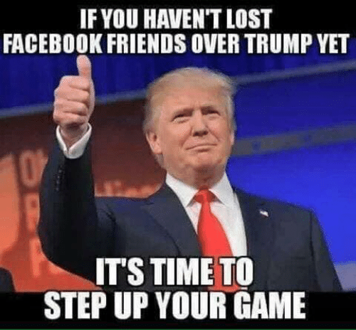 Facebook, Friends, and Memes: IF YOU HAVEN'T LOST  FACEBOOK FRIENDS OVER TRUMP YET  IT'S TIME TO  STEP UP YOUR GAME