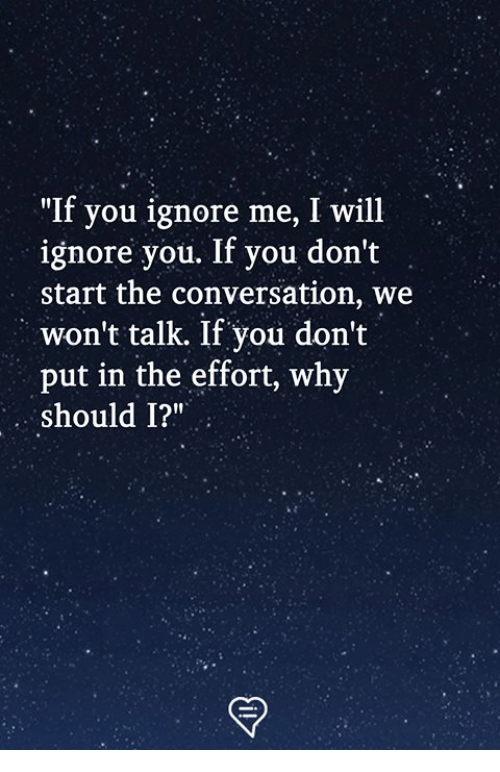 """Dont Start: """"If you ignore me, I will  ignore you. If you don't  start the conversation, we  won't talk. If you don't  put in the effort, why  should 1?"""""""
