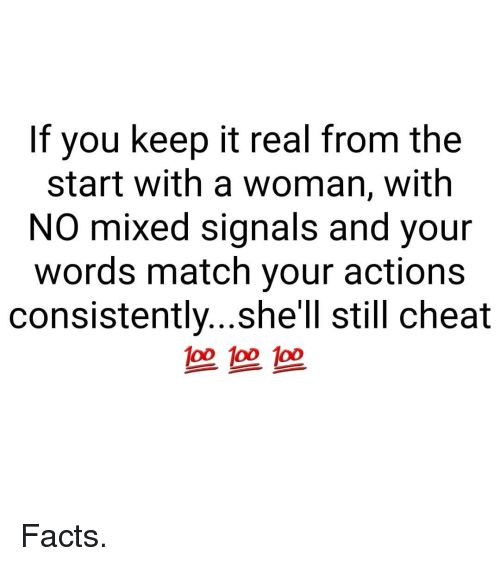keep it real: If you keep it real from the  start with a woman, with  NO  mixed signals and your  words match your actions  consistently...she'll still cheat  100  o0 100 1o0  一一 Facts.