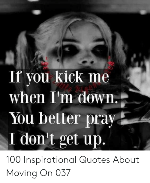 inspirational quotes: If you kick me  when I'm down  You better pray  I don't get up 100 Inspirational Quotes About Moving On 037