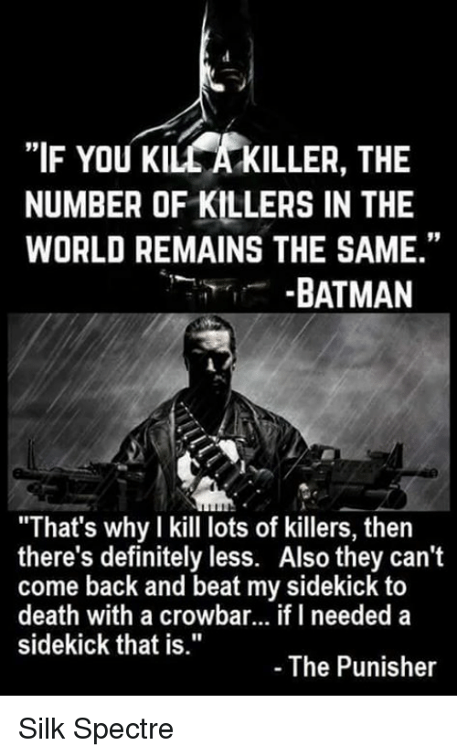 """spectre: """"IF YOU KILCAKILLER, THE  NUMBER OF KILLERS IN THE  WORLD REMAINS THE SAME.""""  BATMAN  """"That's why I kill lots of killers, then  there's definitely less. Also they can't  come back and beat my sidekick to  death with a crowbar... if I needed a  sidekick that is.""""  The Punisher Silk Spectre"""
