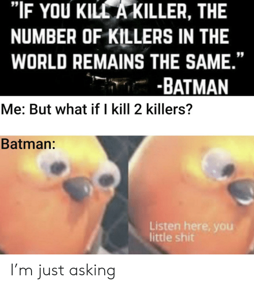 """Remains: """"IF YOU KILL A KILLER, THE  NUMBER OF KILLERS IN THE  WORLD REMAINS THE SAME.""""  -BATMAN  Me: But what if I kill 2 killers?  Batman:  Listen here, you  little shit I'm just asking"""