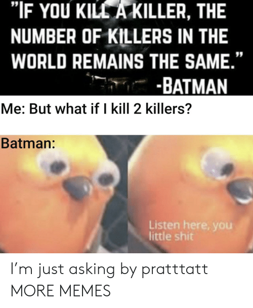 """Remains: """"IF YOU KILL A KILLER, THE  NUMBER OF KILLERS IN THE  WORLD REMAINS THE SAME.""""  -BATMAN  Me: But what if I kill 2 killers?  Batman:  Listen here, you  little shit I'm just asking by pratttatt MORE MEMES"""