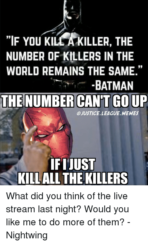 """Justice League Meme: """"IF You KILLA KILLER, THE  NUMBER OF KILLERS IN THE  WORLD REMAINS THE SAME.""""  BATMAN  THE NUMBER CAN'T GOUP  @JUSTICE. LEAGUE. MEMES  IFIJUST  KILLALL THE KILLERS What did you think of the live stream last night? Would you like me to do more of them? -Nightwing"""