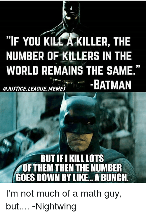 """Klu: """"IF You Klu KILLER, THE  NUMBER OF KILLERS IN THE  WORLD REMAINS THE SAME.""""  BATMAN  OJUSTICELLEAGUE MEMES  BUT IFI KILL LOTS  OF THEM THEN THE NUMBER  GOES DOWN BY LIKE... ABUNCH I'm not much of a math guy, but.... -Nightwing"""