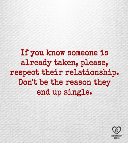 Memes, Respect, and Taken: If you know someone is  already taken, please,  respect their relationship.  Don't be the reason they  end up single.  RQ  RELATIONSHIP  QUOTES