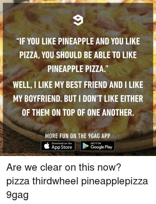 "9gag, Best Friend, and Memes: ""IF YOU LIKE PINEAPPLE AND YOU LIKE  PIZZA, YOU SHOULD BE ABLE TO LIKE  PINEAPPLE PIZZA.""  WELL, I LIKE MY BEST FRIEND AND I LIKE  MY BOYFRIEND. BUT I DON'T LIKE EITHER  OF THEM ON TOP OF ONE ANOTHER.  MORE FUN ON THE 9GAG APP  Download on the  GET IT ON  App StoreGooglePlay Are we clear on this now?⠀ pizza thirdwheel pineapplepizza 9gag"
