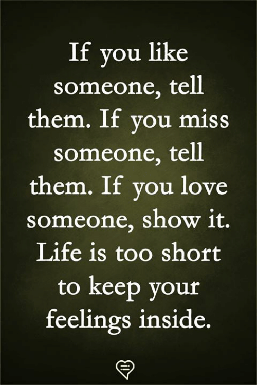 Life Is Too Short To: If you like  someone, tell  them. If vou miss  someone, tell  them. If you love  someone, show 1t.  Life is too short  to keep your  feelings inside.
