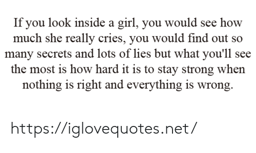 secrets: If you look inside a girl, you would see how  much she really cries, you would find out so  many secrets and lots of lies but what you'll see  the most is how hard it is to stay strong when  nothing is right and everything is wrong https://iglovequotes.net/