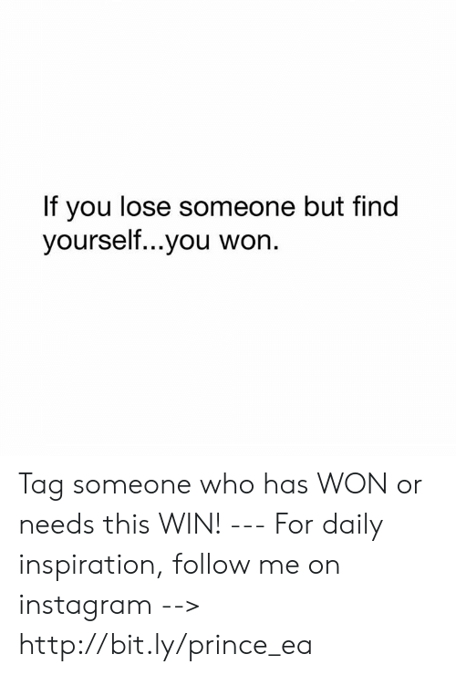 Instagram, Memes, and Prince: If you lose someone but find  yourself...you won. Tag someone who has WON or needs this WIN! --- For daily inspiration, follow me on instagram --> http://bit.ly/prince_ea