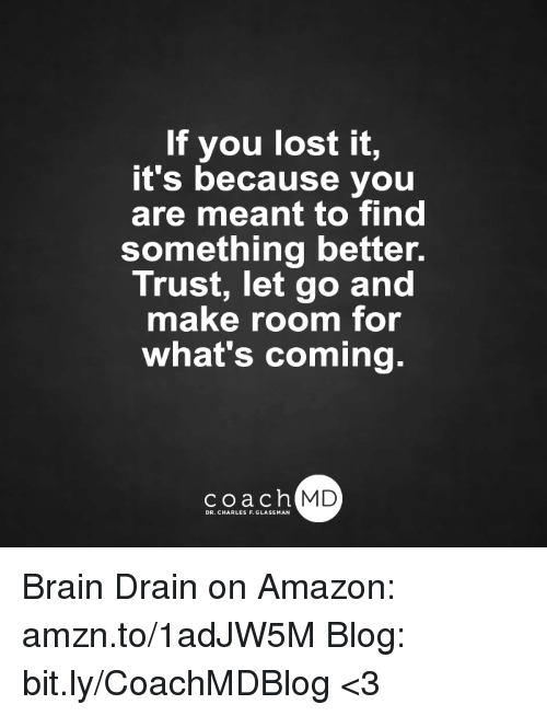 brain drain: If you lost it,  it's because you  are meant to find  something better.  Trust, let go and  make room for  what's coming.  coach MD  DR. CHARLES F.GL Brain Drain on Amazon: amzn.to/1adJW5M Blog: bit.ly/CoachMDBlog  <3