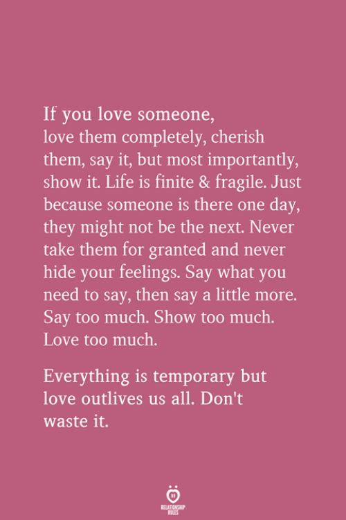 Life, Love, and Too Much: If you love someone  love them completely, cherish  them, say it, but most importantly  show it. Life is finite & fragile. Just  because someone is there one day,  they might not be the next. Never  take them for granted and never  hide your feelings. Say what you  need to say, then say a little more.  Say too much. Show too much.  Love too much.  Everything is temporary but  love outlives us all. Don't  waste it.