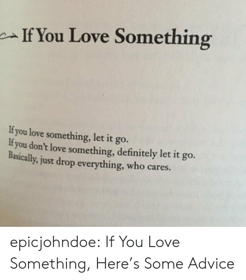 Cares: If You Love Something  If you love something, let it go.  If you don't love something, definitely let it go.  Basically, just drop everything, who cares. epicjohndoe:  If You Love Something, Here's Some Advice