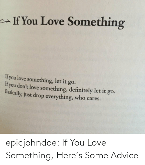 href: If You Love Something  If you love something, let it go.  If you don't love something, definitely let it go.  Basically, just drop everything, who cares. epicjohndoe:  If You Love Something, Here's Some Advice