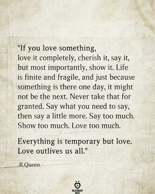 "Relationship Rules: ""If you love something,  love it completely, cherish it, say it,  but most importantly, show it. Life  is finite and fragile, and just because  something is there one  not be the next. Never take that for  day, it might  granted. Say what you need to say,  then say a little more. Say too much.  Show too much. Love too much.  Everything is temporary but love.  Love outlives us all.""  -R.Queen  RELATIONSHIP  RULES"