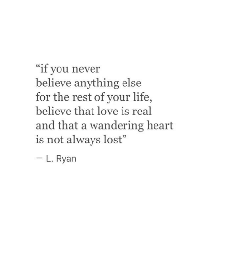 "Life, Love, and Lost: ""if you never  believe anything else  for the rest of your life,  believe that love is real  and that a wandering heart  is not always lost""  - L. Rya  93"