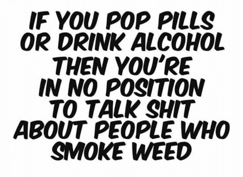 Smoke Weed: IF YOU POP PILLS  OR DRINK ALCOHOL  THEN YOU'RE  IN NO POSITION  TO TALK SHIT  ABOUT PEOPLE WHO  SMOKE WEED