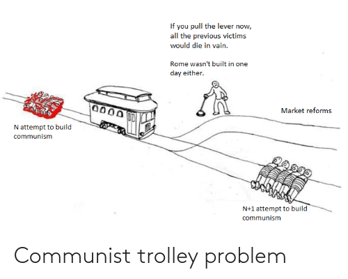 die-in-vain: If you pull the lever now,  all the previous victims  would die in vain.  Rome wasn't built in one  day either.  Market reforms  N attempt to build  communism  N+1 attempt to build  communism Communist trolley problem