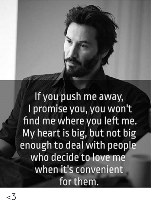 Love, Memes, and Heart: If you push me away,  I promise you, you won't  find me where you left me.  My heart is big, but not big  enough to deal with people  who decide to love me  when it's convenient  for them. <3