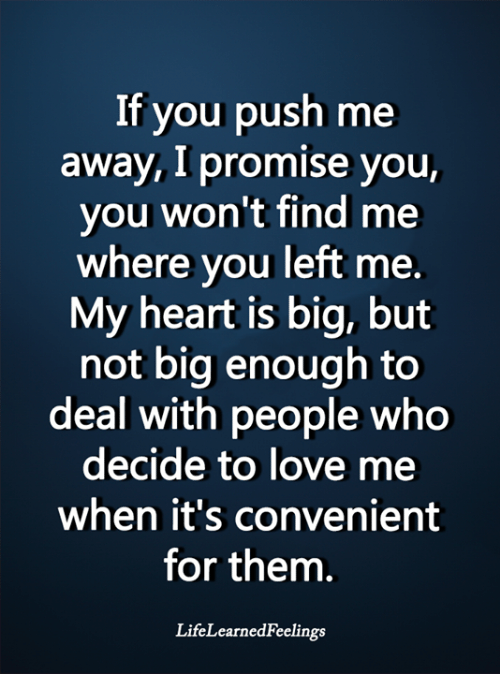 Push Me: If you push me  away, I promise you,  you won't find me  where you left me.  My heart is big, but  not big enough to  deal with people who  decide to love me  when it's convenient  for them.  LifeLearnedFeelings