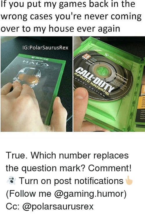 Memes, My House, and True: If you put my games back in the  Wrong cases you're never coming  over to my house ever again  IG: Polar SaurusRex True. Which number replaces the question mark? Comment!👻 Turn on post notifications👆🏼 (Follow me @gaming.humor) Cc: @polarsaurusrex