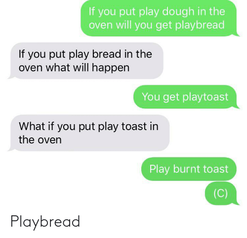 Burnt Toast: If you put play dough in the  oven will you get playbread  If you put play bread in the  oven what will happen  You get playtoast  What if you put play toast in  the oven  Play burnt toast  (C) Playbread