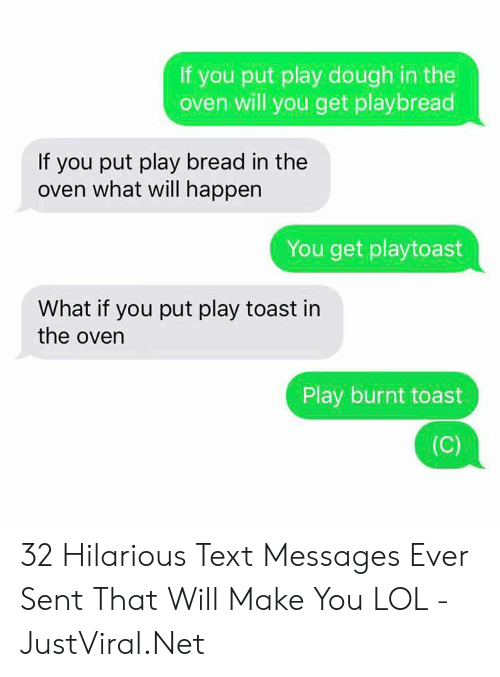 Burnt Toast: If you put play dough in the  oven will you get playbread  If you put play bread in the  oven what will happen  You get playtoast  What if you put play toast in  the oven  Play burnt toast  (C) 32 Hilarious Text Messages Ever Sent That Will Make You LOL - JustViral.Net