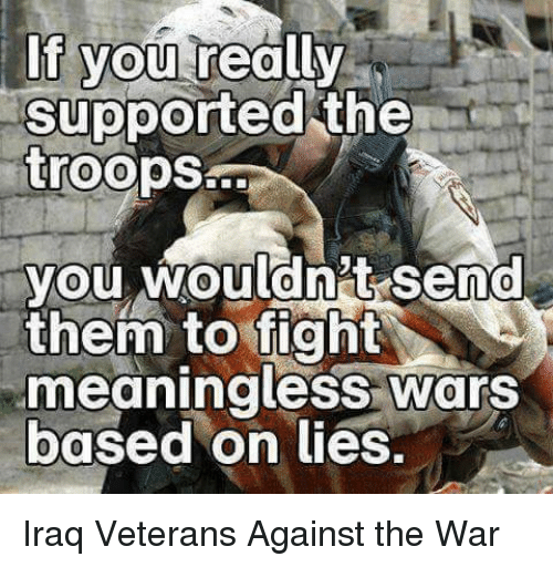 the troop: If you rea  supported the  troops  you wouldnt Send  them to fight  meaningless Wars  based on lies. Iraq Veterans Against the War
