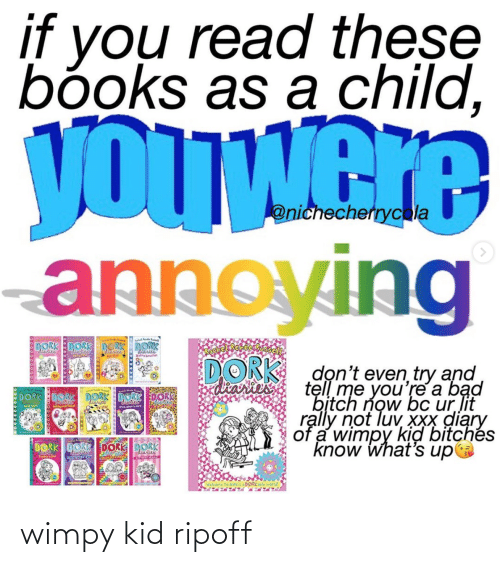 Bad, Bad Bitch, and Bitch: if you read these  bóoks as a child,  yOUWere  annoying  @nichecherrycola  DORK DORK DERK DORK  di  laries  e star  Wartes  DORK dọn't even try and  tell me you're a bąd  bịtch now bc ur lit  rạlly not luv XXx diary  of a wimpy kịd bitchés  know what's upa  diaries  DORK  DORKE0OK  ber sork  onceponork  DORK DORK DORK DORK  diaries  JuppLove  Nikki's a DORKle world wimpy kid ripoff